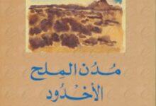 صورة تحميل رواية مدن الملح – الأخدود pdf – عبد الرحمن منيف